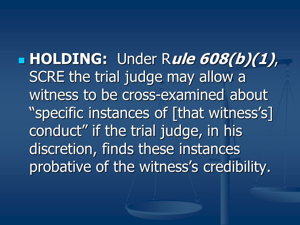 HOLDING: Under Rule 608(b)(1), SCRE the trial judge may allow a witness to be cross-examined about specific instances of [that witness's] conduct if the trial judge, in his discretion, finds these instances probative of the witness's credibility.